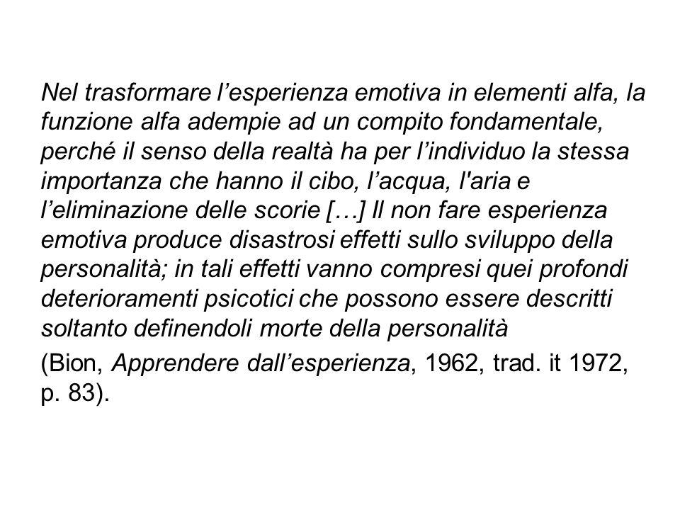Nel trasformare l'esperienza emotiva in elementi alfa, la funzione alfa adempie ad un compito fondamentale, perché il senso della realtà ha per l'individuo la stessa importanza che hanno il cibo, l'acqua, l aria e l'eliminazione delle scorie […] Il non fare esperienza emotiva produce disastrosi effetti sullo sviluppo della personalità; in tali effetti vanno compresi quei profondi deterioramenti psicotici che possono essere descritti soltanto definendoli morte della personalità